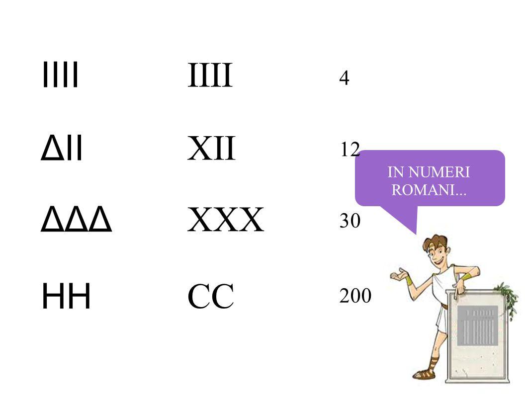 IN NUMERI ROMANI... 4 12 30 200 IIII ΔII ΔΔΔ HH IIII XII XXX CC