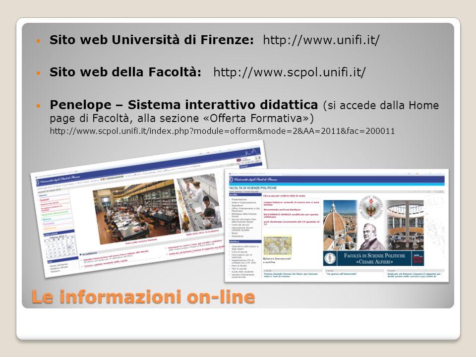 Le informazioni on-line Sito web Università di Firenze: http://www.unifi.it/ Sito web della Facoltà: http://www.scpol.unifi.it/ Penelope – Sistema interattivo didattica (si accede dalla Home page di Facoltà, alla sezione «Offerta Formativa») http://www.scpol.unifi.it/index.php module=ofform&mode=2&AA=2011&fac=200011