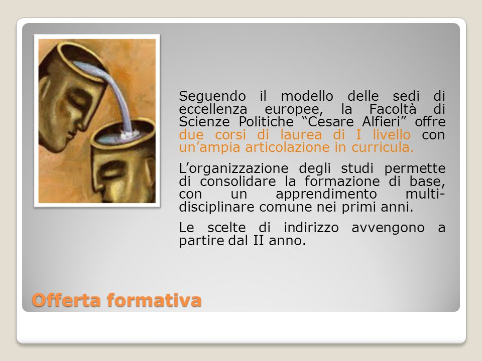 Offerta formativa Seguendo il modello delle sedi di eccellenza europee, la Facoltà di Scienze Politiche Cesare Alfieri offre due corsi di laurea di I livello con unampia articolazione in curricula.