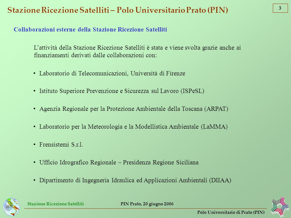 Stazione Ricezione Satelliti 4 Polo Universitario di Prato (PIN) PIN Prato, 20 giugno 2006 Stazione Ricezione Satelliti – Polo Universitario Prato (PIN) Satelliti ricevuti direttamente presso la Stazione (dati grezzi) – Sensori radiometrici passivi Satelliti della costellazione NOAA (NOAA12, 16, 17, 18) – Sensore AVHRR (disponibili circa 25 200 immagini dal 25.03.1995 al 21.04.2006) Satelliti METEOSAT Seconda Generazione (METEOSAT-8 o MSG-1) – Sensore SEVIRI (disponibili circa 7 700 immagini dal 01.01.2006 al 21.04.2006) Satelliti METEOSAT Prima Generazione (METEOSAT-5, -6, -7) – Sensore MVIRI (disponibili circa 86 500 immagini dal 10.11.1994 al 31.12.2005) Dati ricevuti per via telematica – Sensori radiometrici passivi Satelliti DMSP – Sensore SSM/I (disponibili circa 5 500 immagini dal 19.09.1999 al 21.04.2006) Satelliti Aqua & Terra – Sensore MODIS (disponibili alcune immagini di prova) Satellite ENVISAT – Sensore MERIS (disponibili alcune immagini di prova) Satellite SeaStar – Sensore SeaWiFS (disponibili alcune immagini di prova)