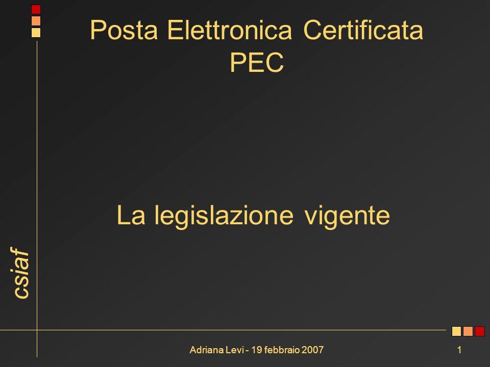 csiaf Adriana Levi - 19 febbraio 20071 La legislazione vigente Posta Elettronica Certificata PEC