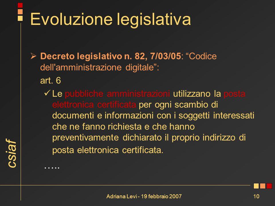 csiaf Adriana Levi - 19 febbraio 200710 Evoluzione legislativa Decreto legislativo n. 82, 7/03/05: Codice dell'amministrazione digitale: art. 6 Le pub