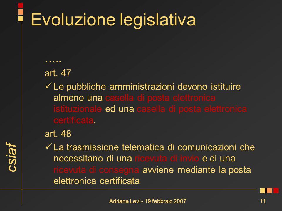 csiaf Adriana Levi - 19 febbraio 200711 Evoluzione legislativa ….. art. 47 Le pubbliche amministrazioni devono istituire almeno una casella di posta e
