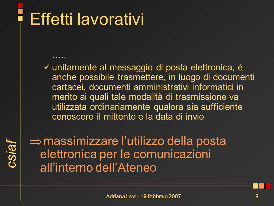 csiaf Adriana Levi - 19 febbraio 200718 Effetti lavorativi ….. unitamente al messaggio di posta elettronica, è anche possibile trasmettere, in luogo d