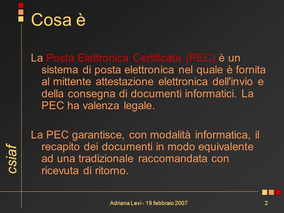 csiaf Adriana Levi - 19 febbraio 20072 Cosa è La Posta Elettronica Certificata (PEC) è un sistema di posta elettronica nel quale è fornita al mittente