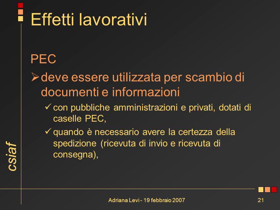 csiaf Adriana Levi - 19 febbraio 200721 Effetti lavorativi PEC deve essere utilizzata per scambio di documenti e informazioni con pubbliche amministra