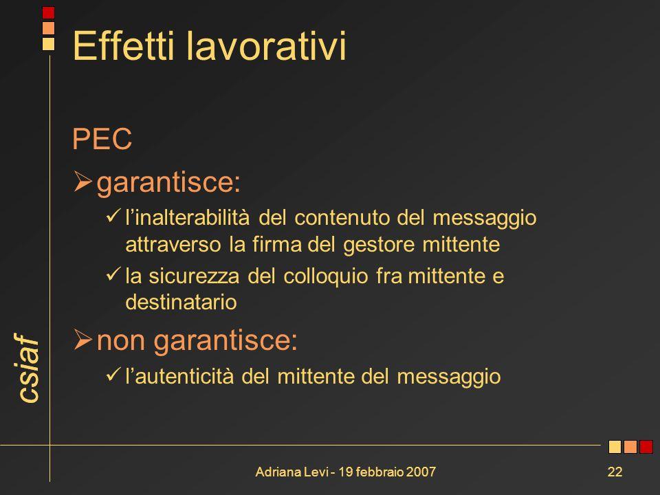 csiaf Adriana Levi - 19 febbraio 200722 Effetti lavorativi PEC garantisce: linalterabilità del contenuto del messaggio attraverso la firma del gestore