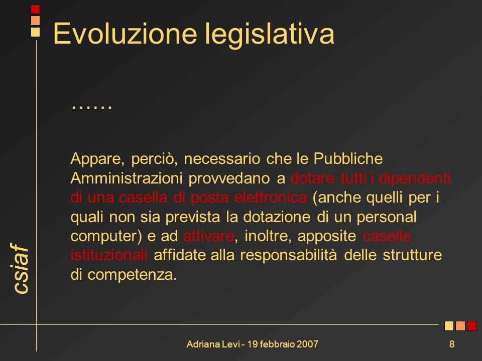 csiaf Adriana Levi - 19 febbraio 20078 Evoluzione legislativa …… Appare, perciò, necessario che le Pubbliche Amministrazioni provvedano a dotare tutti