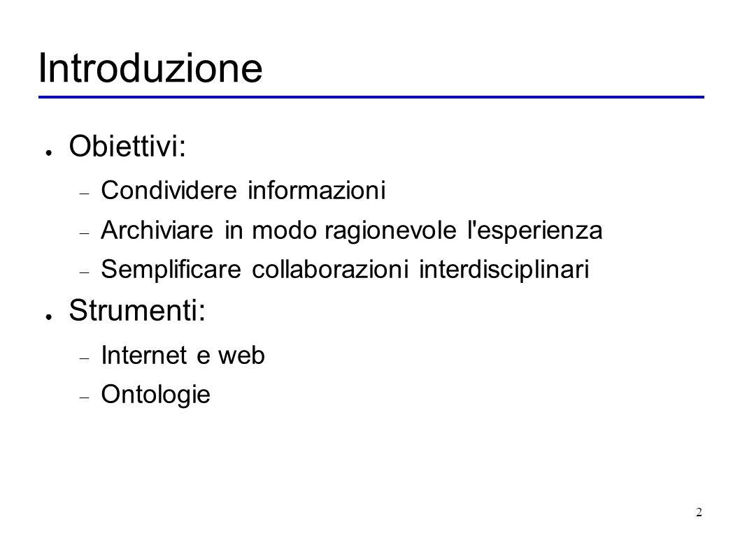 2 Introduzione Obiettivi: Condividere informazioni Archiviare in modo ragionevole l esperienza Semplificare collaborazioni interdisciplinari Strumenti: Internet e web Ontologie