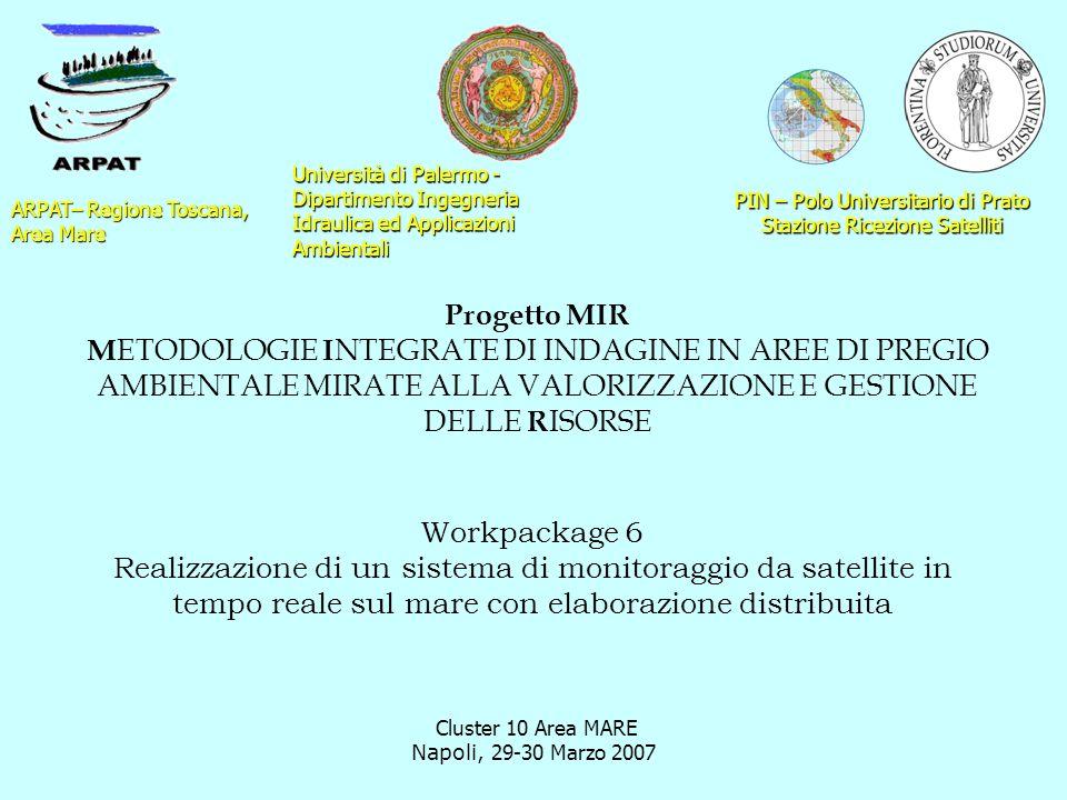 Cluster 10 Area MARE Napoli, 29-30 Marzo 2007 Workpackage 6 Realizzazione di un sistema di monitoraggio da satellite in tempo reale sul mare con elaborazione distribuita ARPAT– Regione Toscana, Area Mare Progetto MIR M ETODOLOGIE I NTEGRATE DI INDAGINE IN AREE DI PREGIO AMBIENTALE MIRATE ALLA VALORIZZAZIONE E GESTIONE DELLE R ISORSE PIN – Polo Universitario di Prato Stazione Ricezione Satelliti Università di Palermo - Dipartimento Ingegneria Idraulica ed Applicazioni Ambientali