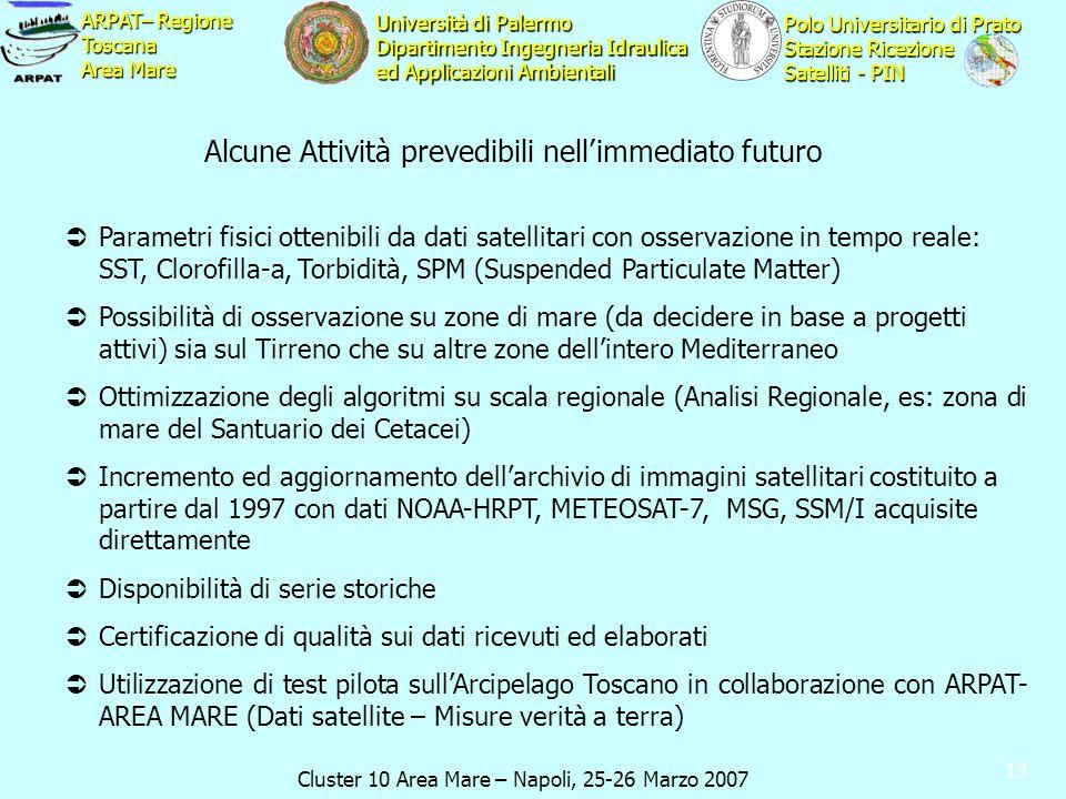 Cluster 10 Area Mare – Napoli, 25-26 Marzo 2007 ARPAT– Regione Toscana Area Mare Polo Universitario di Prato Stazione Ricezione Satelliti - PIN Università di Palermo Dipartimento Ingegneria Idraulica ed Applicazioni Ambientali 13 Parametri fisici ottenibili da dati satellitari con osservazione in tempo reale: SST, Clorofilla-a, Torbidità, SPM (Suspended Particulate Matter) Possibilità di osservazione su zone di mare (da decidere in base a progetti attivi) sia sul Tirreno che su altre zone dellintero Mediterraneo Ottimizzazione degli algoritmi su scala regionale (Analisi Regionale, es: zona di mare del Santuario dei Cetacei) Incremento ed aggiornamento dellarchivio di immagini satellitari costituito a partire dal 1997 con dati NOAA-HRPT, METEOSAT-7, MSG, SSM/I acquisite direttamente Disponibilità di serie storiche Certificazione di qualità sui dati ricevuti ed elaborati Utilizzazione di test pilota sullArcipelago Toscano in collaborazione con ARPAT- AREA MARE (Dati satellite – Misure verità a terra) Alcune Attività prevedibili nellimmediato futuro
