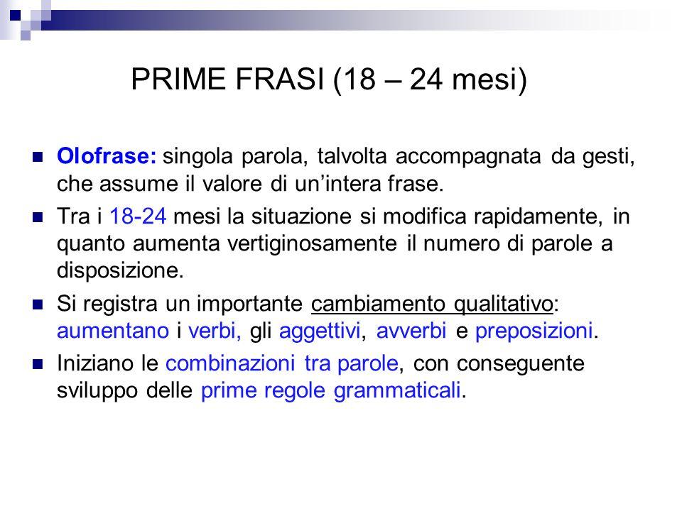 PRIME FRASI (18 – 24 mesi) Olofrase: singola parola, talvolta accompagnata da gesti, che assume il valore di unintera frase. Tra i 18-24 mesi la situa