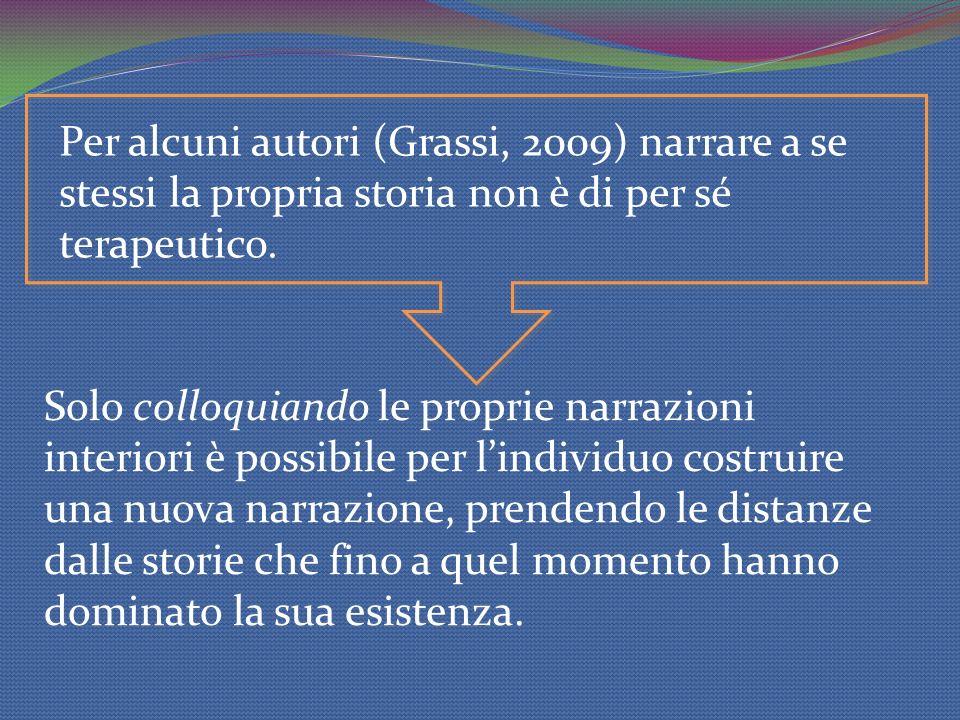 Per alcuni autori (Grassi, 2009) narrare a se stessi la propria storia non è di per sé terapeutico. Solo colloquiando le proprie narrazioni interiori