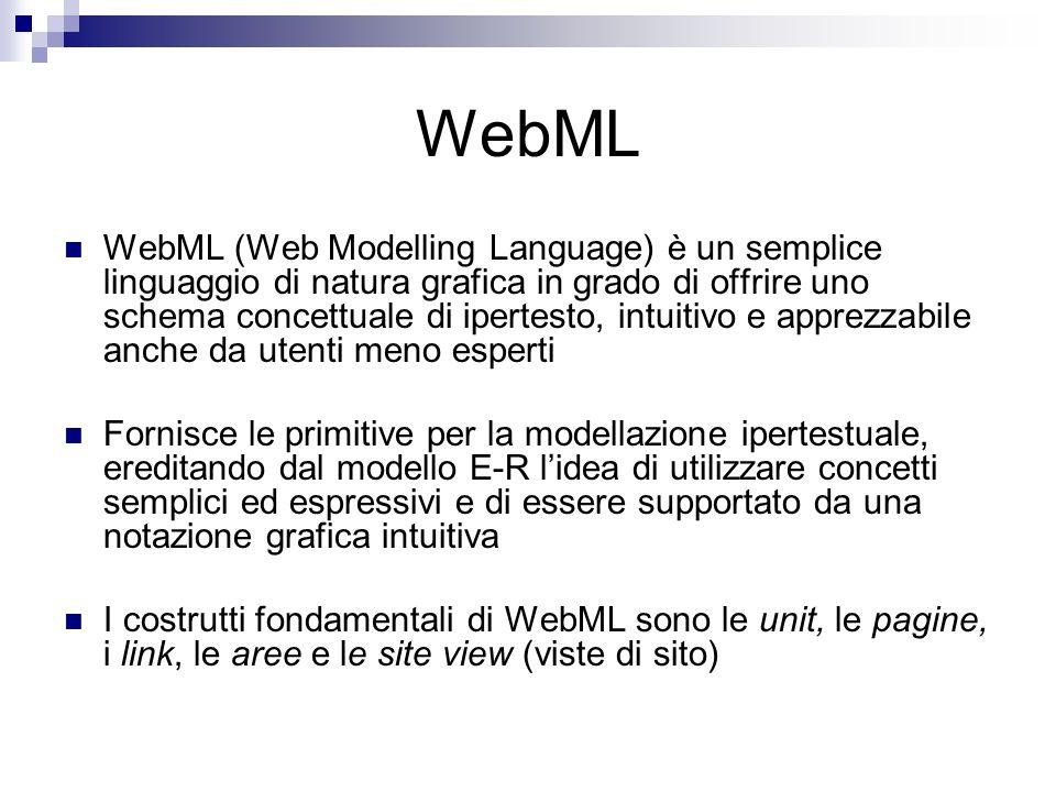 WebML WebML (Web Modelling Language) è un semplice linguaggio di natura grafica in grado di offrire uno schema concettuale di ipertesto, intuitivo e apprezzabile anche da utenti meno esperti Fornisce le primitive per la modellazione ipertestuale, ereditando dal modello E-R lidea di utilizzare concetti semplici ed espressivi e di essere supportato da una notazione grafica intuitiva I costrutti fondamentali di WebML sono le unit, le pagine, i link, le aree e le site view (viste di sito)