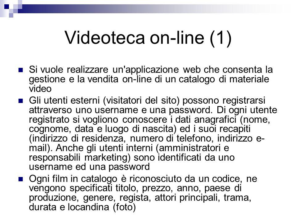 Videoteca on-line (1) Si vuole realizzare un applicazione web che consenta la gestione e la vendita on-line di un catalogo di materiale video Gli utenti esterni (visitatori del sito) possono registrarsi attraverso uno username e una password.
