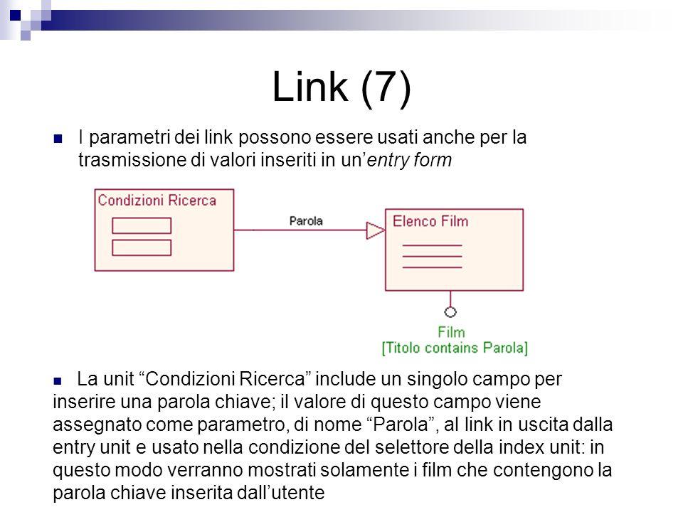 Link (7) I parametri dei link possono essere usati anche per la trasmissione di valori inseriti in unentry form La unit Condizioni Ricerca include un singolo campo per inserire una parola chiave; il valore di questo campo viene assegnato come parametro, di nome Parola, al link in uscita dalla entry unit e usato nella condizione del selettore della index unit: in questo modo verranno mostrati solamente i film che contengono la parola chiave inserita dallutente