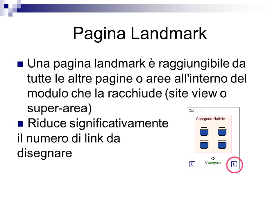 Pagina Landmark Una pagina landmark è raggiungibile da tutte le altre pagine o aree all interno del modulo che la racchiude (site view o super-area) Riduce significativamente il numero di link da disegnare