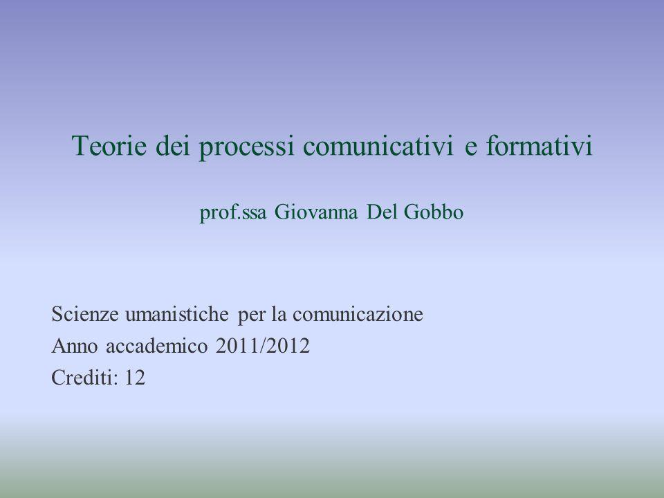 Teorie dei processi comunicativi e formativi prof.ssa Giovanna Del Gobbo Scienze umanistiche per la comunicazione Anno accademico 2011/2012 Crediti: 1