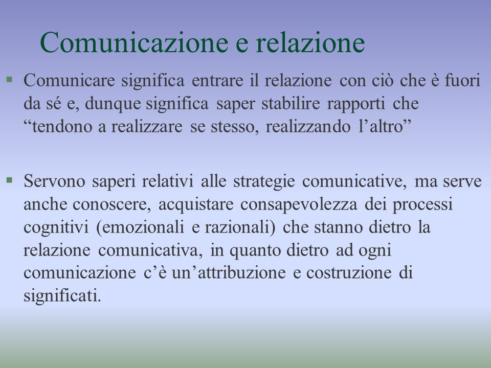 Comunicazione e relazione §Comunicare significa entrare il relazione con ciò che è fuori da sé e, dunque significa saper stabilire rapporti che tendon