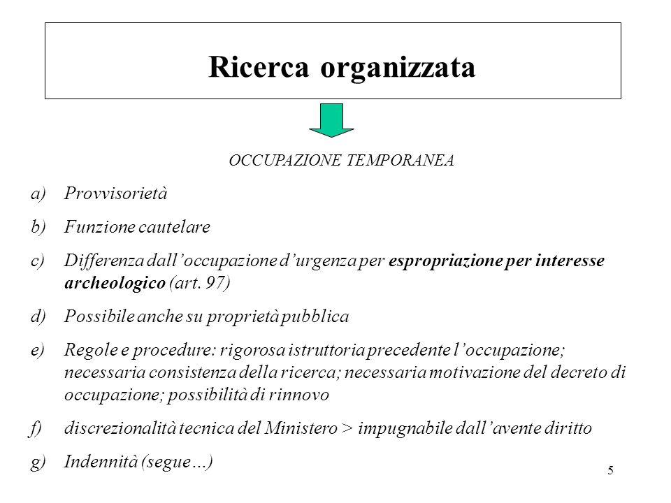 5 Ricerca organizzata a)Provvisorietà b)Funzione cautelare c)Differenza dalloccupazione durgenza per espropriazione per interesse archeologico (art. 9