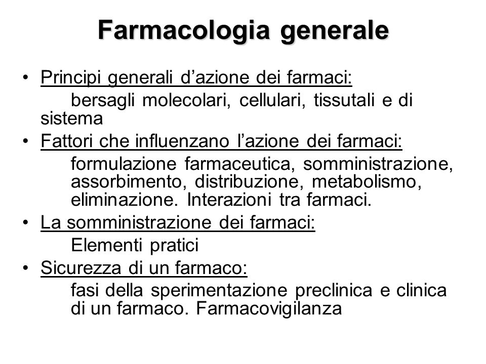 Farmacologia generale Principi generali dazione dei farmaci: bersagli molecolari, cellulari, tissutali e di sistema Fattori che influenzano lazione de