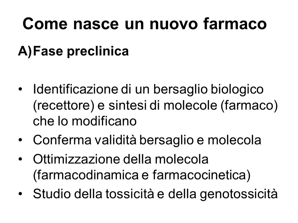 Come nasce un nuovo farmaco A)Fase preclinica Identificazione di un bersaglio biologico (recettore) e sintesi di molecole (farmaco) che lo modificano