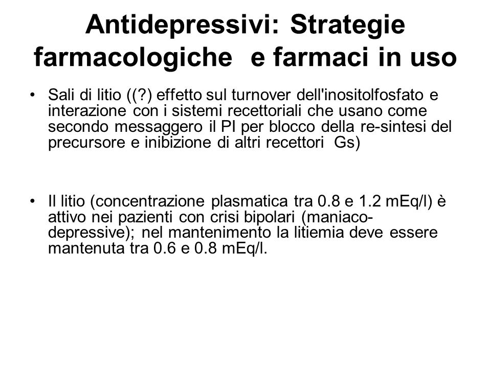 Antidepressivi: Strategie farmacologiche e farmaci in uso Sali di litio ((?) effetto sul turnover dell'inositolfosfato e interazione con i sistemi rec