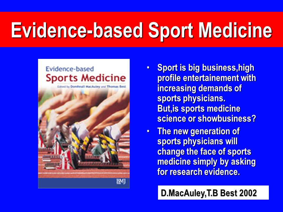 Evidence-based Sport Medicine Sport is big business,high profile entertainement with increasing demands of sports physicians. But,is sports medicine s