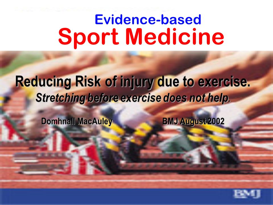 Reducing Risk of injury due to exercise. Stretching before exercise does not help. Domhnall MacAuley BMJ August 2002 Evidence-based Sport Medicine