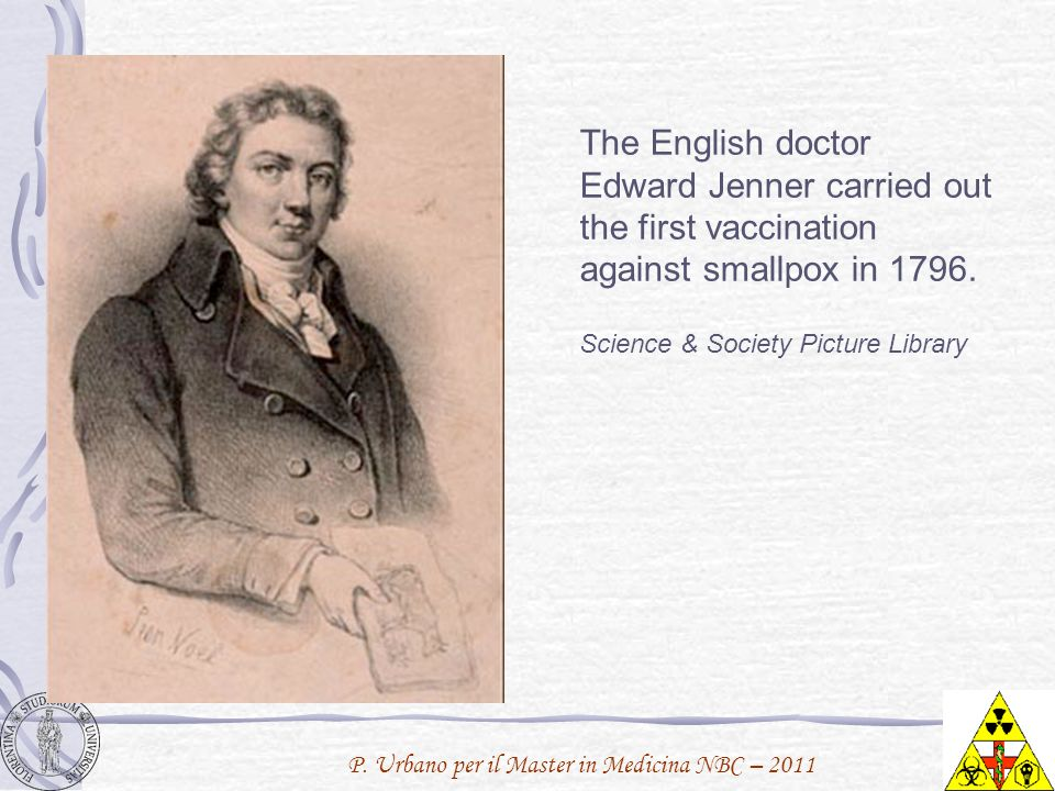 P. Urbano per il Master in Medicina NBC – 2011 The English doctor Edward Jenner carried out the first vaccination against smallpox in 1796. Science &