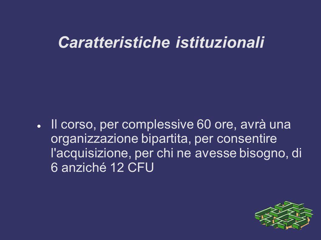 Caratteristiche istituzionali Il corso, per complessive 60 ore, avrà una organizzazione bipartita, per consentire l acquisizione, per chi ne avesse bisogno, di 6 anziché 12 CFU