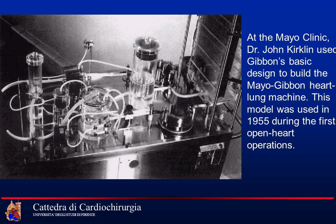 Cattedra di Cardiochirurgia UNIVERSITA DEGLI STUDI DI FIRENZE At the Mayo Clinic, Dr. John Kirklin used Gibbons basic design to build the Mayo-Gibbon
