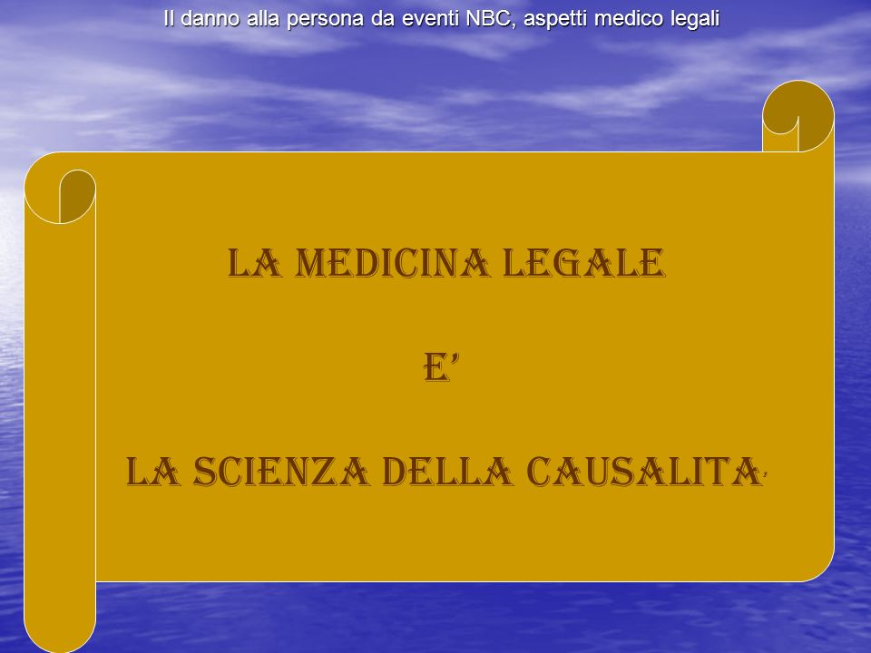 Il danno alla persona da eventi NBC, aspetti medico legali l) Criterio anatomopatologico Identificare in una data lesione o in dati reperti i caratteri peculiari della causa.