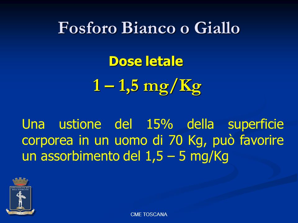 CME TOSCANA Fosforo Bianco o Giallo 1 – 1,5 mg/Kg Dose letale Una ustione del 15% della superficie corporea in un uomo di 70 Kg, può favorire un assor