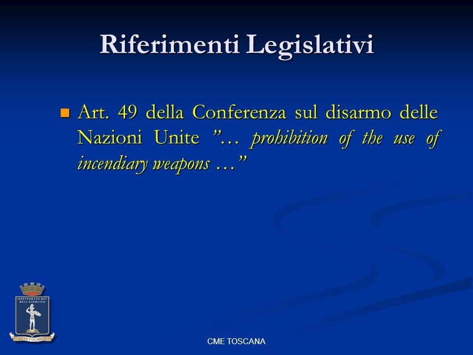 CME TOSCANA Riferimenti Legislativi Art. 49 della Conferenza sul disarmo delle Nazioni Unite … prohibition of the use of incendiary weapons … Art. 49