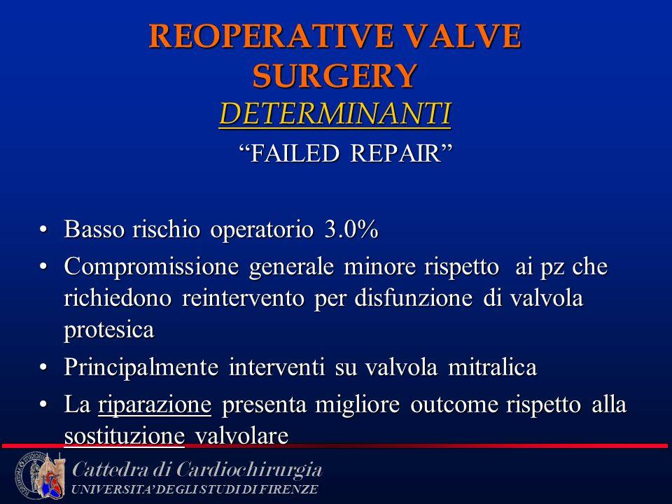Cattedra di Cardiochirurgia UNIVERSITA DEGLI STUDI DI FIRENZE REOPERATIVE VALVE SURGERY DETERMINANTI FAILED REPAIR Basso rischio operatorio 3.0%Basso