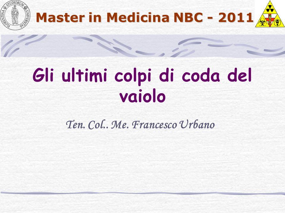 Master in Medicina NBC - 2011 Gli ultimi colpi di coda del vaiolo Ten. Col.. Me. Francesco Urbano