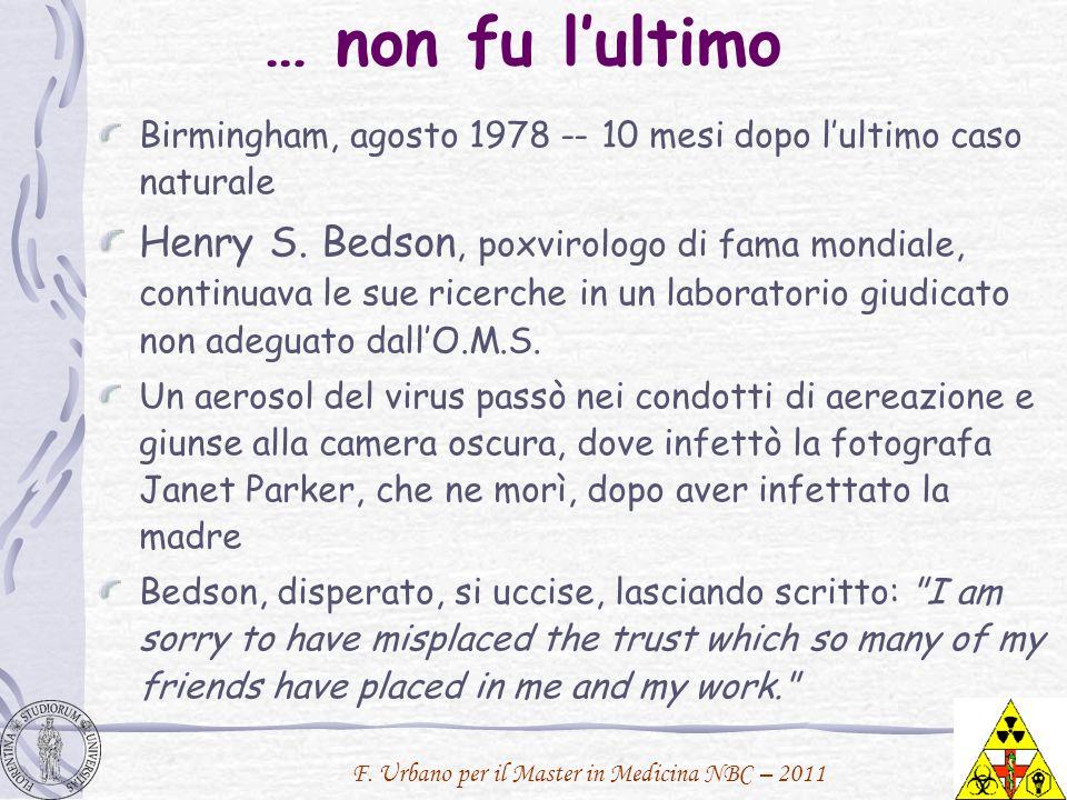 F. Urbano per il Master in Medicina NBC – 2011 … non fu lultimo Birmingham, agosto 1978 -- 10 mesi dopo lultimo caso naturale Henry S. Bedson, poxviro