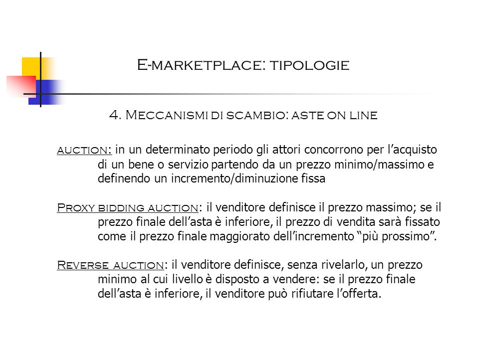 E-marketplace: tipologie 4. Meccanismi di scambio: aste on line auction : in un determinato periodo gli attori concorrono per lacquisto di un bene o s