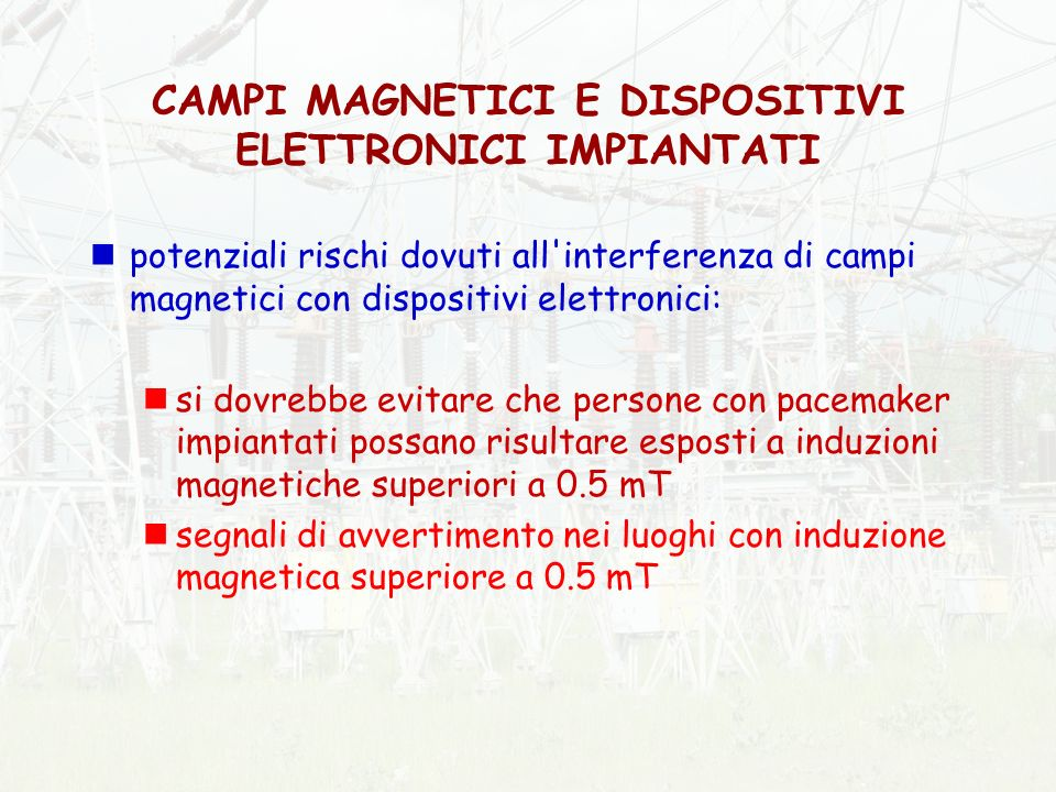 potenziali rischi dovuti all interferenza di campi magnetici con dispositivi elettronici: si dovrebbe evitare che persone con pacemaker impiantati possano risultare esposti a induzioni magnetiche superiori a 0.5 mT segnali di avvertimento nei luoghi con induzione magnetica superiore a 0.5 mT CAMPI MAGNETICI E DISPOSITIVI ELETTRONICI IMPIANTATI