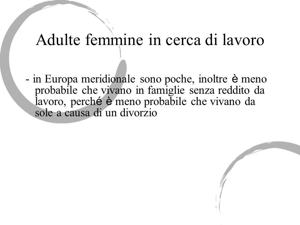 Adulte femmine in cerca di lavoro - in Europa meridionale sono poche, inoltre è meno probabile che vivano in famiglie senza reddito da lavoro, perch é