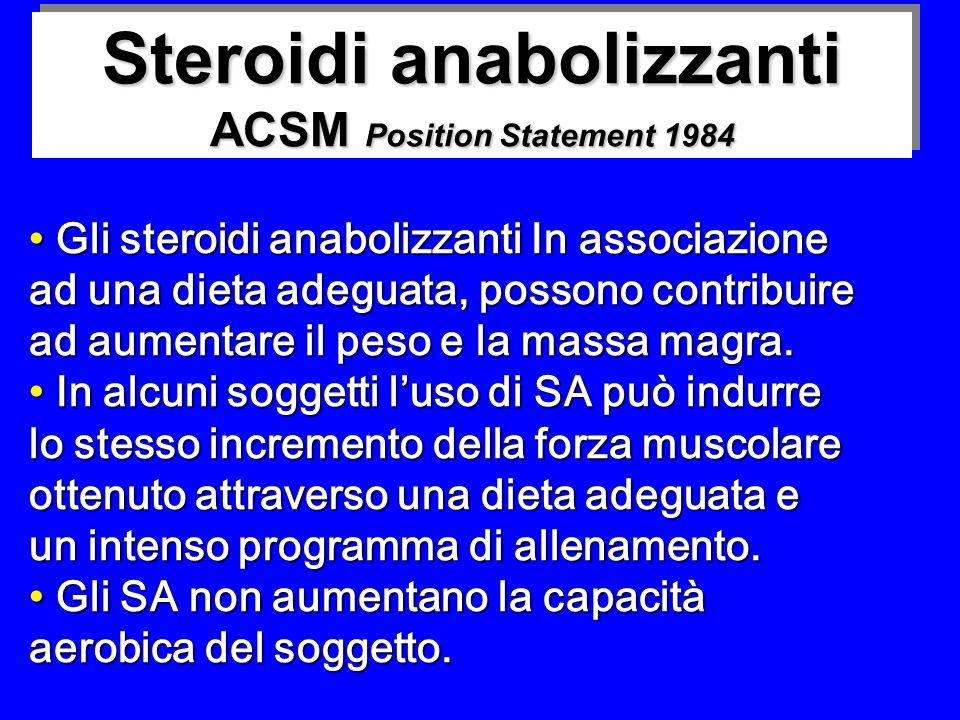 Steroidi anabolizzanti ACSM Position Statement 1984 Gli steroidi anabolizzanti In associazione Gli steroidi anabolizzanti In associazione ad una dieta adeguata, possono contribuire ad aumentare il peso e la massa magra.