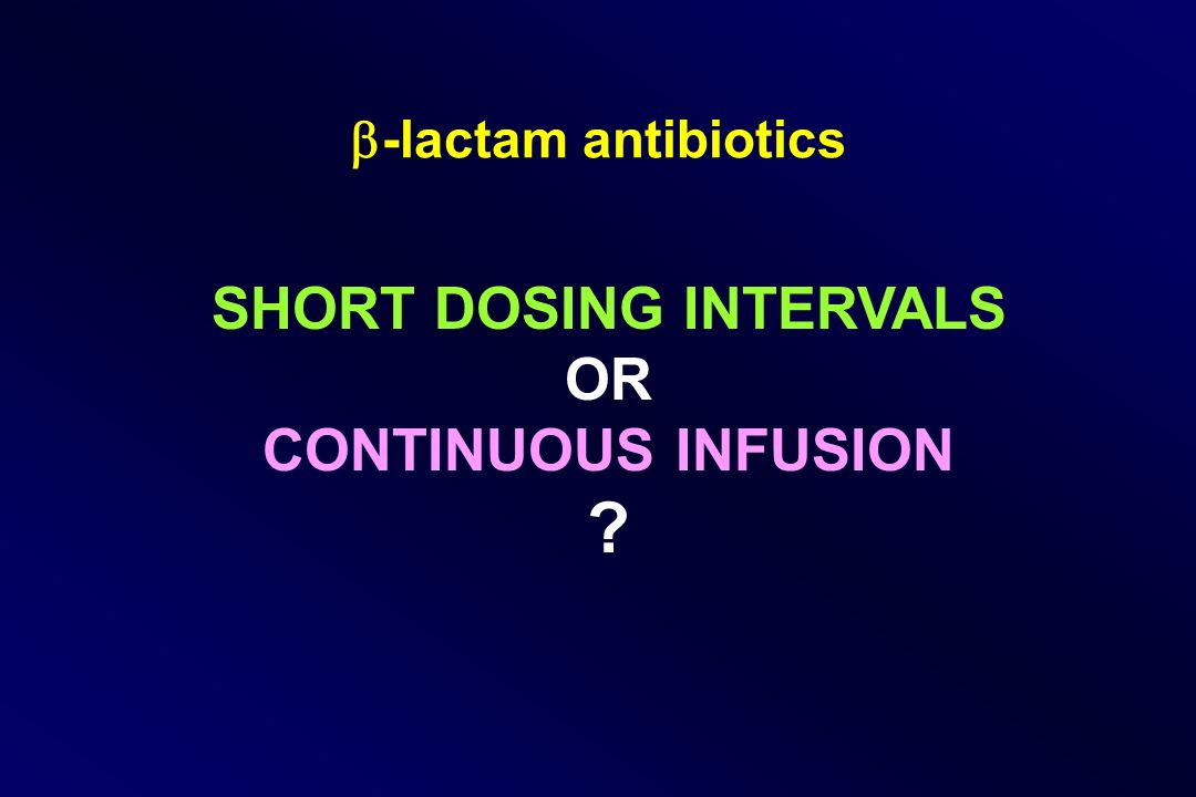 -lactam antibiotics SHORT DOSING INTERVALS OR CONTINUOUS INFUSION ?