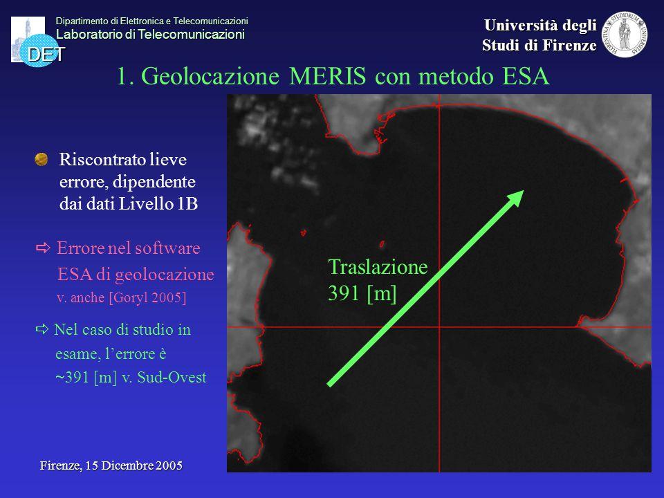 DET Dipartimento di Elettronica e Telecomunicazioni Laboratorio di Telecomunicazioni Università degli Studi di Firenze Firenze, 15 Dicembre 2005 Prodotti MERIS su mare da fluorescenza algale: indice Fluorescence Line Height (FLH) Sviluppato da [Gower (a) 2003] per osservare il segnale di fluorescenza a 685 [nm] emesso dalla clorofilla algale Questo segnale è indicatore della presenza e quantità di clorofilla in acque costiere complesse Implementate 2 varianti dellalgoritmo usando una diversa combinazione di bande I risultati più precisi si sono ottenuti con la combinazione 665, 681 e 708 [nm]