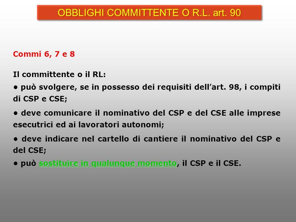 Commi 6, 7 e 8 Il committente o il RL: può svolgere, se in possesso dei requisiti dell art. 98, i compiti di CSP e CSE; deve comunicare il nominativo