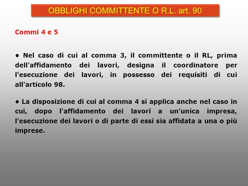 Commi 4 e 5 Nel caso di cui al comma 3, il committente o il RL, prima dell'affidamento dei lavori, designa il coordinatore per l'esecuzione dei lavori