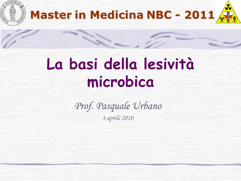 Master in Medicina NBC - 2011 La basi della lesività microbica Prof. Pasquale Urbano 4 aprile 2010