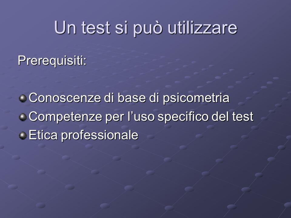 Un test si può utilizzare Prerequisiti: Conoscenze di base di psicometria Competenze per luso specifico del test Etica professionale