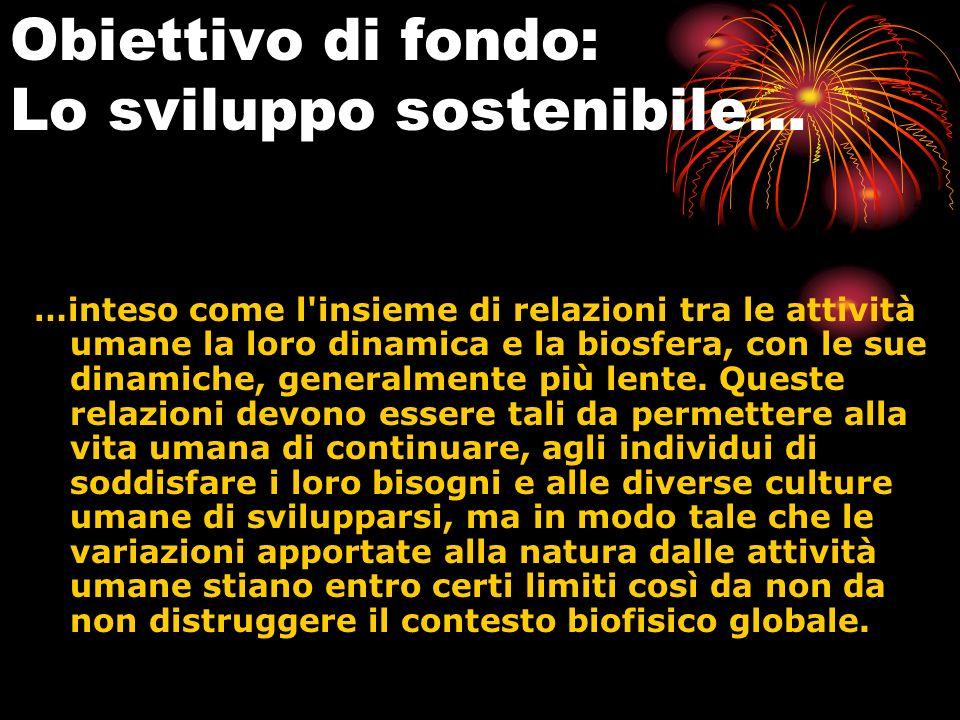 Obiettivo di fondo: Lo sviluppo sostenibile… …inteso come l'insieme di relazioni tra le attività umane la loro dinamica e la biosfera, con le sue dina