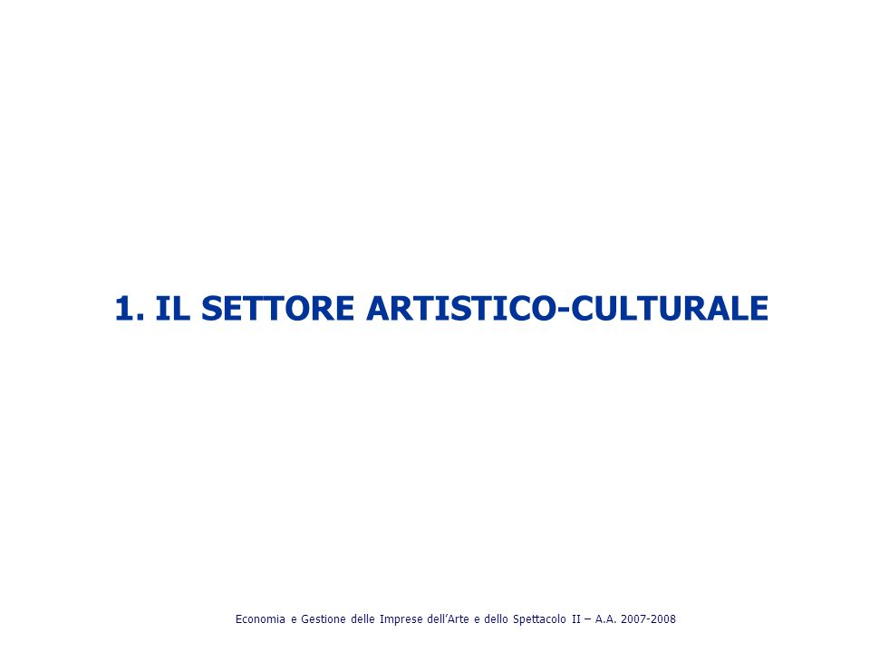 1. IL SETTORE ARTISTICO-CULTURALE Economia e Gestione delle Imprese dellArte e dello Spettacolo II – A.A. 2007-2008